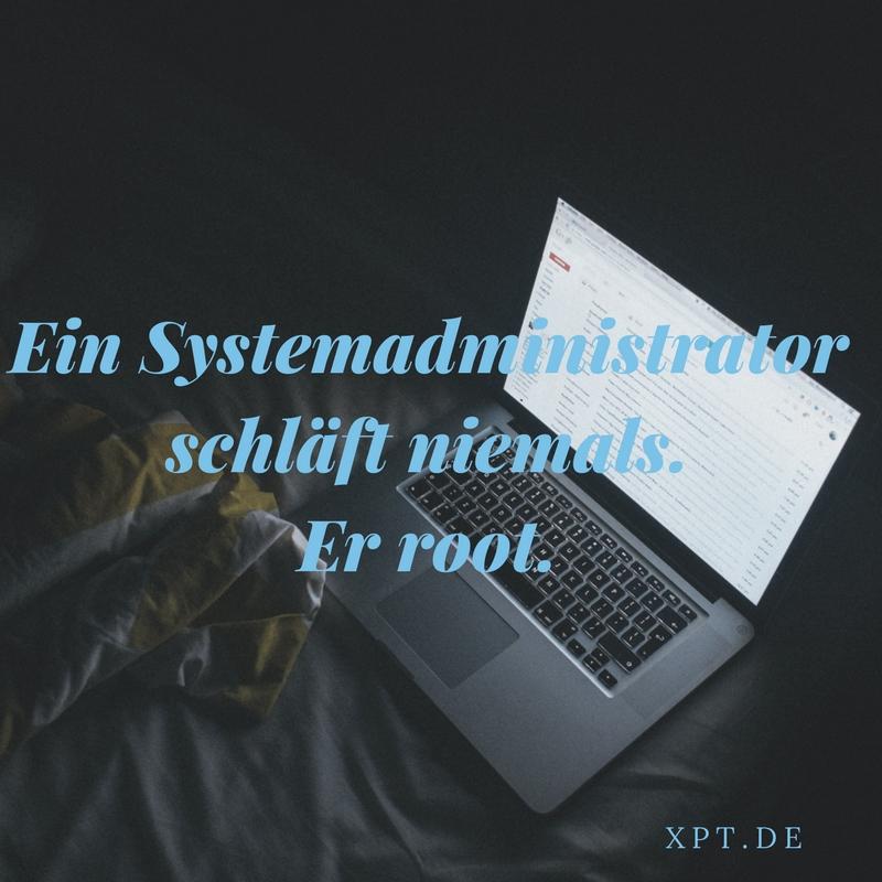 Ein Sysadmin schläft nie - Er root.