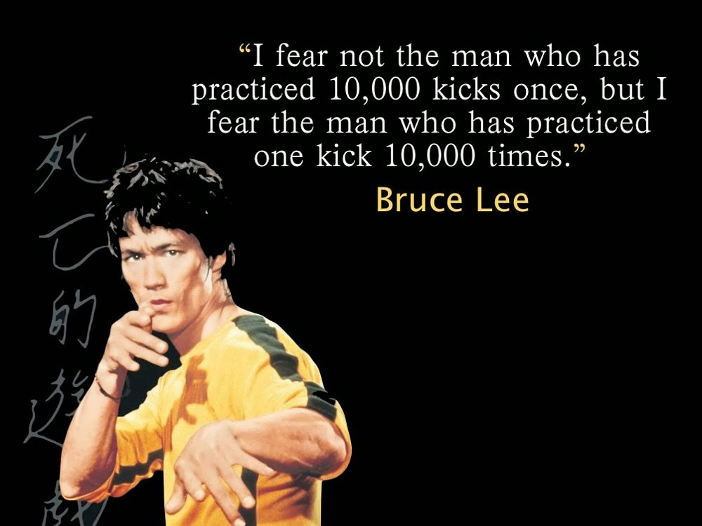 I fear not the man who has practiced 10,000 kicks once, but I fear the man who has practiced one kick 10,000 times.