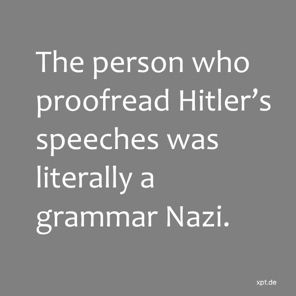 The person who proofread Hitler's speeches was literally a grammar Nazi.